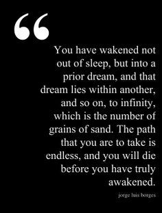 You have awakened not out of sleep, but into a prior dream...