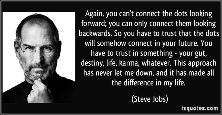 quote-again-you-can-t-connect-the-dots-looking-forward-you-can-only-connect-them-looking-backwards-so-steve-jobs-94798